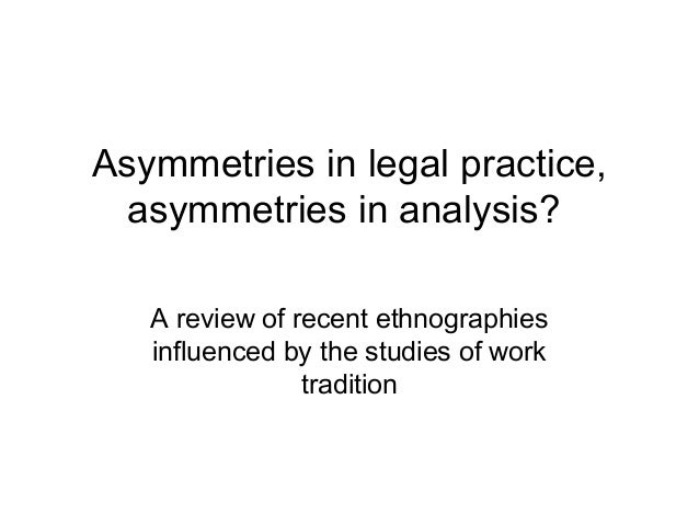 Asymmetries in legal practice, asymmetries in analysis? A review of recent ethnographies influenced by the studies of work...