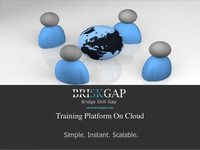 www.briskgap.comTraining Platform On Cloud  Simple. Instant. Scalable.