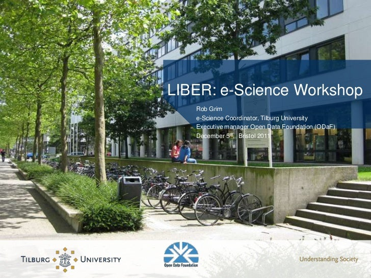LIBER: e-Science Workshop   Rob Grim   e-Science Coordinator, Tilburg University   Executive manager Open Data Foundation ...