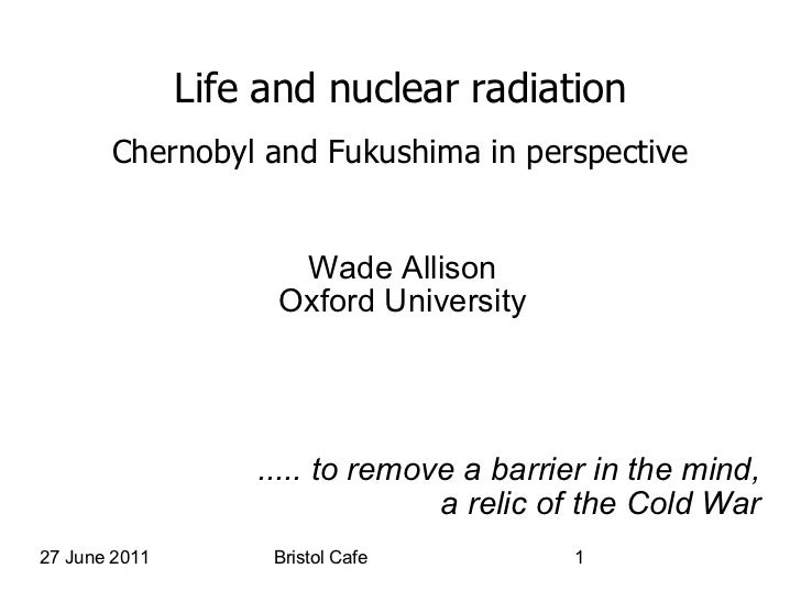 Life and nuclear radiation Chernobyl and Fukushima in perspective Wade Allison Oxford University ..... to remove a barrier...