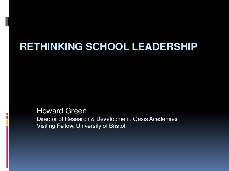RETHINKING SCHOOL LEADERSHIP  Howard Green  Director of Research & Development, Oasis Academies  Visiting Fellow, Universi...