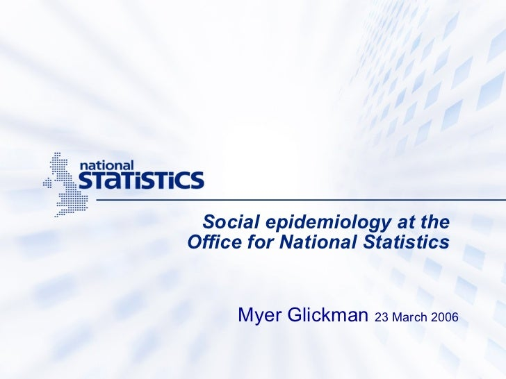 Social epidemiology at the  Office for National Statistics   Myer Glickman  23 March 2006