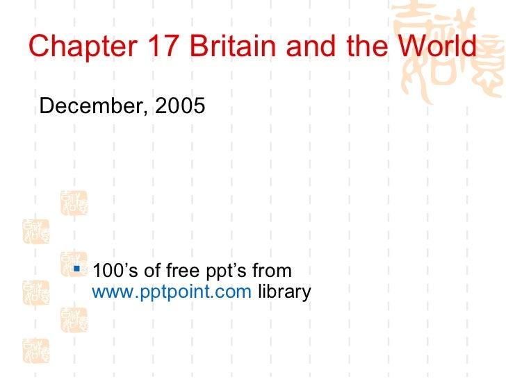 Chapter 17 Britain and the World <ul><li>December, 2005 </li></ul><ul><li>100's of free ppt's from  www.pptpoint.com  libr...