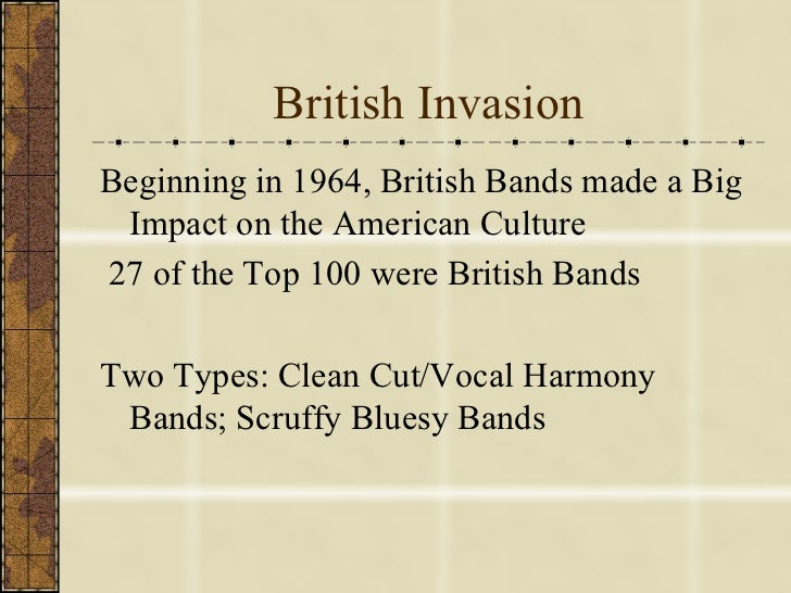 British Invasion <ul><li>Beginning in 1964, British Bands made a Big Impact on the American Culture </li></ul><ul><li>27 o...