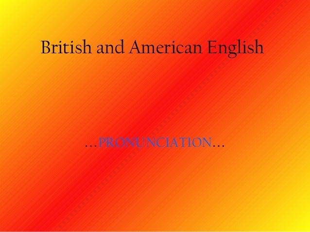 British and American English     …PRONUNCIATION…