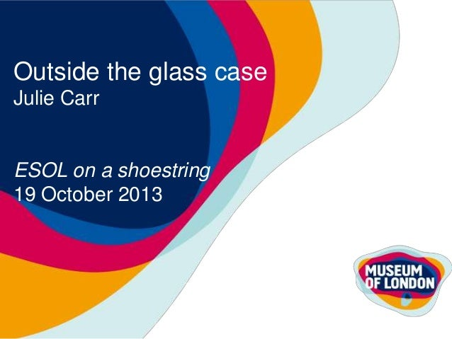 Outside the glass case Julie Carr  ESOL on a shoestring 19 October 2013