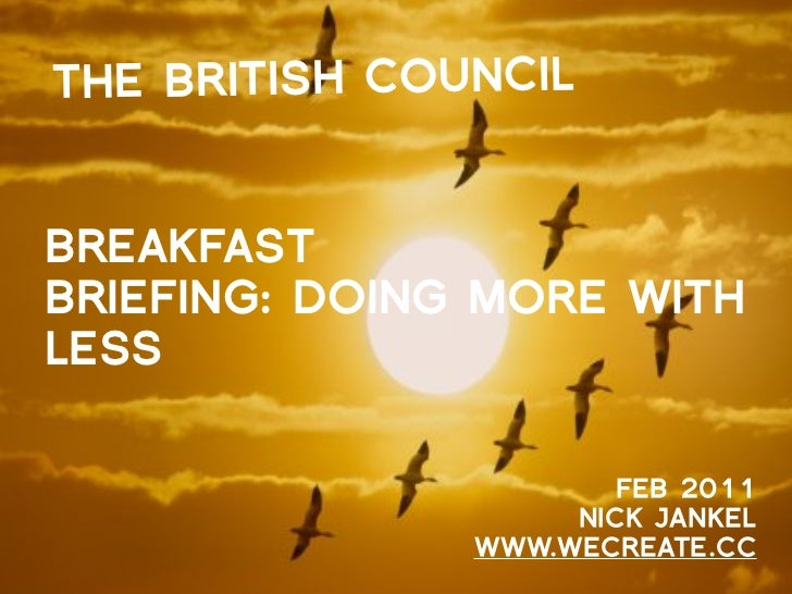 THE BRITISH COUNCILBREAKFASTBRIEFING: DOING MORE WITHLESS                       FEB 2011                    NICK JANKEL   ...