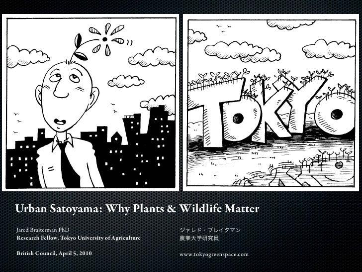 Urban Satoyama: Why Plants & Wildlife Matter Jared Braiterman PhD Research Fellow, Tokyo University of Agriculture  Britis...