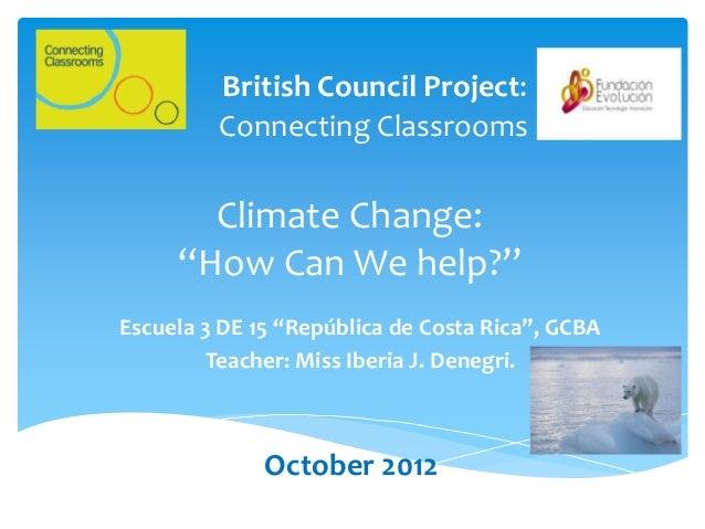 "British Council Project:         Connecting Classrooms       Climate Change:     ""How Can We help?""Escuela 3 DE 15 ""Repúbl..."