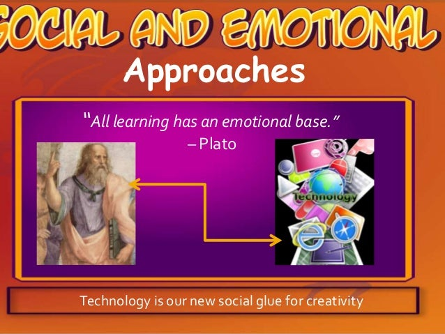 "Approaches ""All learning has an emotional base."" – Plato  Technology is our new social glue for creativity"
