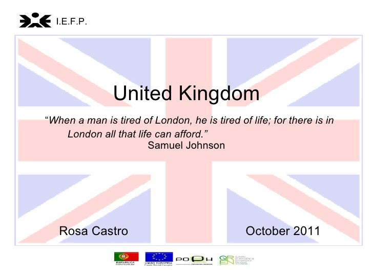 "United Kingdom   "" When a man is tired of London, he is tired of life; for there is in London all that life can afford.""  ..."