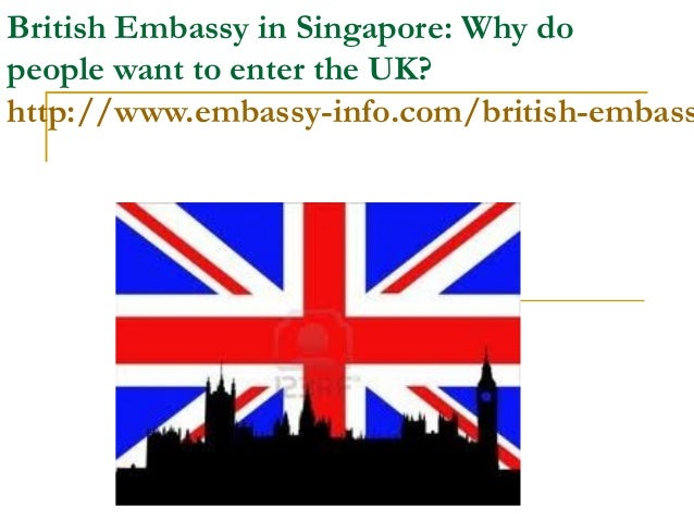 British Embassy in Singapore: Why dopeople want to enter the UK?http://www.embassy-info.com/british-embass