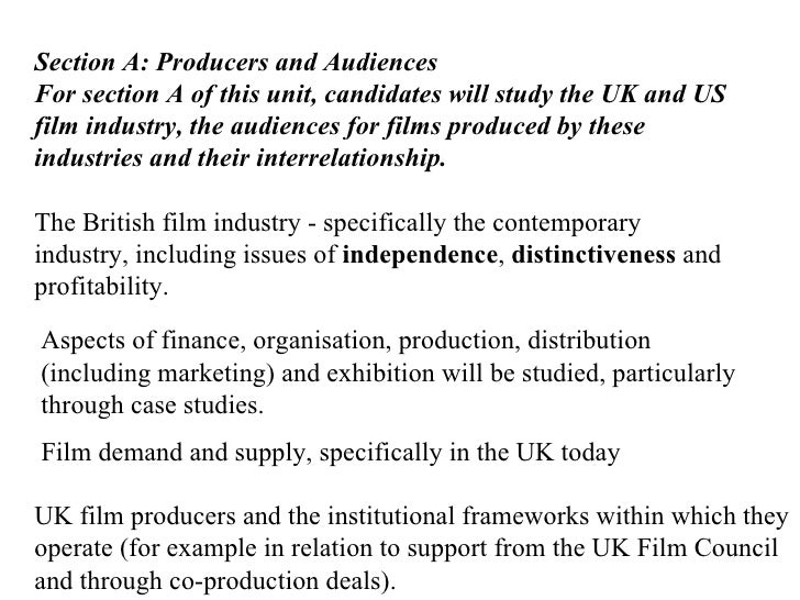 Section A: Producers and Audiences For section A of this unit, candidates will study the UK and US film industry, the audi...