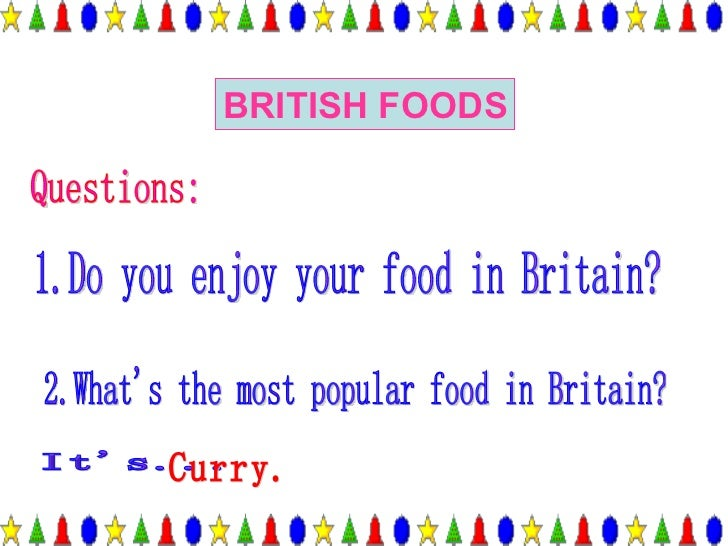 BRITISH FOODS Questions: 2.What's the most popular food in Britain? It's... Curry. 1.Do you enjoy your food in Britain?