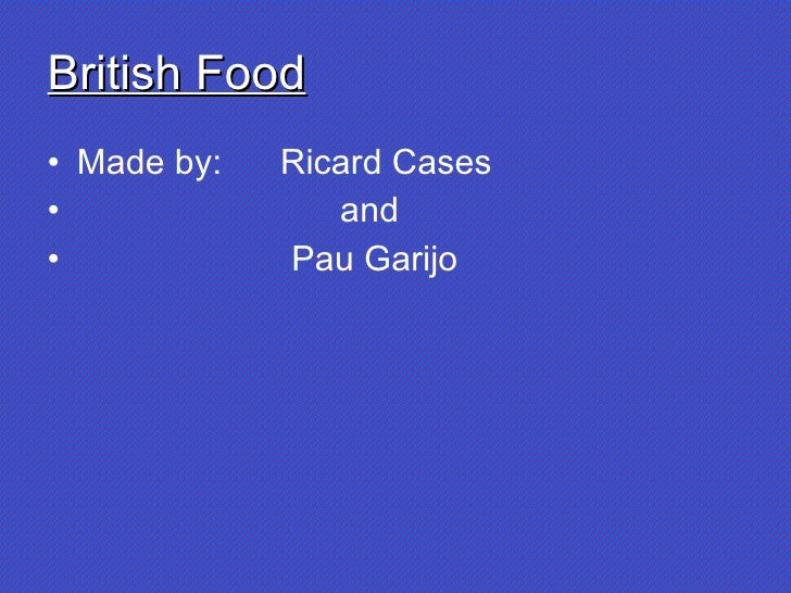 British Food <ul><li>Made by:  Ricard Cases </li></ul><ul><li>and </li></ul><ul><li>Pau Garijo </li></ul>