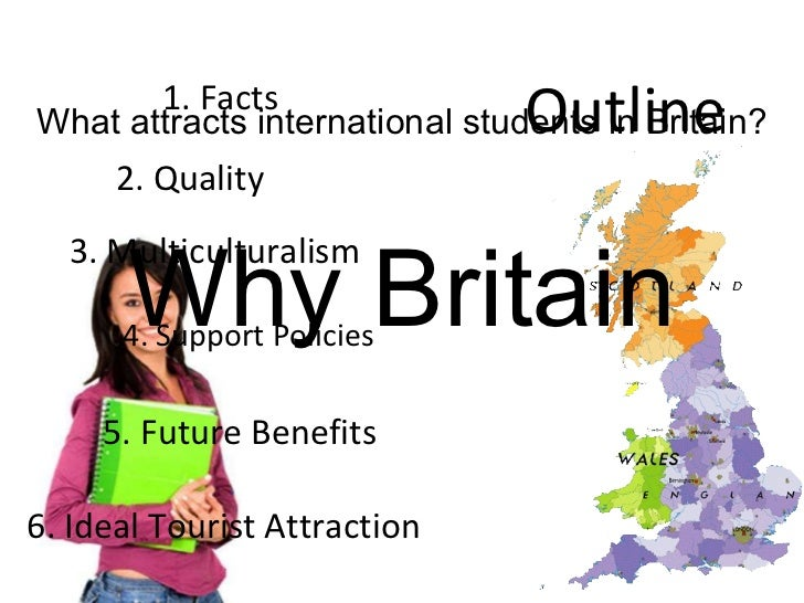 Why Britain What attracts international students in Britain? 1. Facts 2. Quality 3. Multiculturalism 4. Support Policies 5...