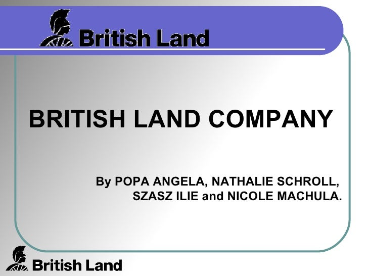 BRITISH LAND COMPANY By POPA ANGELA, NATHALIE SCHROLL,  SZASZ ILIE and NICOLE MACHULA.