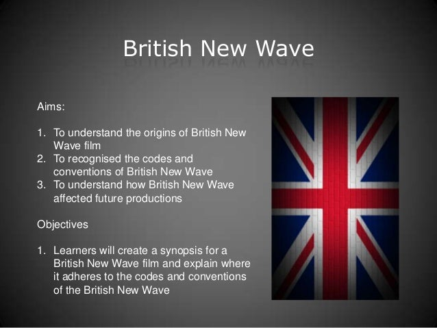 British New WaveAims:1. To understand the origins of British New   Wave film2. To recognised the codes and   conventions o...