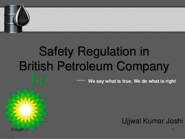 Safety Regulation inBritish Petroleum CompanyUjjwal Kumar JoshiWe say what is true. We do what is right5/15/2013 1