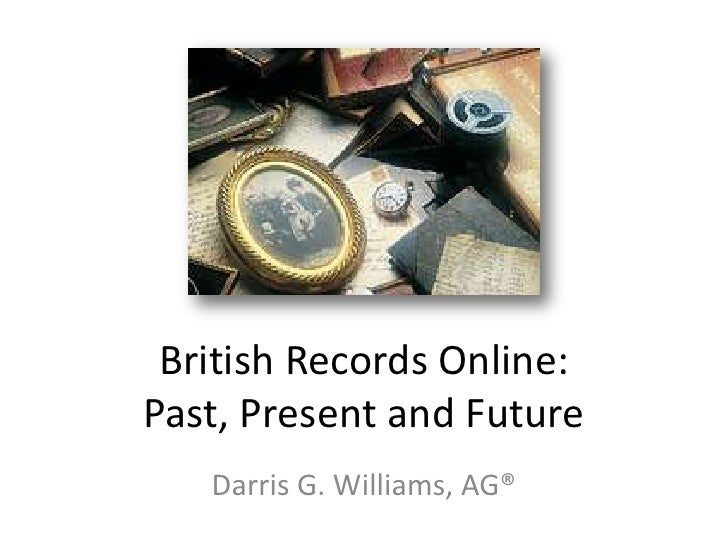 British Records Online:Past, Present and Future   Darris G. Williams, AG®