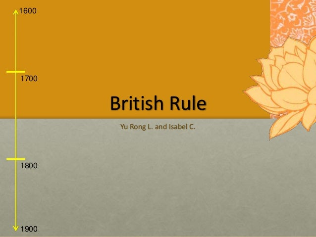 1600 1900 1700 1800 British Rule Yu Rong L. and Isabel C.