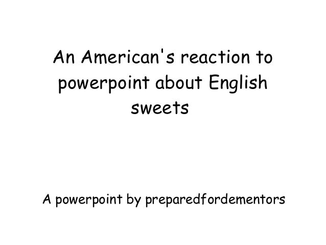 An American's reaction to powerpoint about English sweets A powerpoint by preparedfordementors