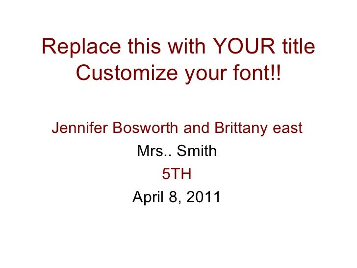 Replace this with YOUR title Customize your font!! Jennifer Bosworth and Brittany east Mrs.. Smith 5TH April 8, 2011