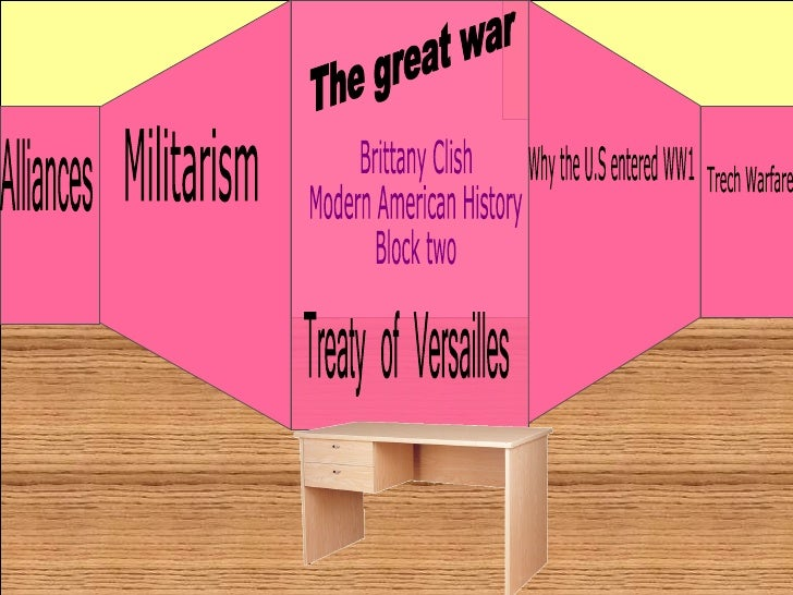 The great war Brittany Clish Modern American History Block two Militarism Why the U.S entered WW1 Trech Warfare Alliances ...