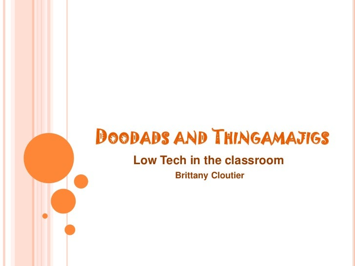 Doodads and Thingamajigs<br />Low Tech in the classroom<br />Brittany Cloutier<br />