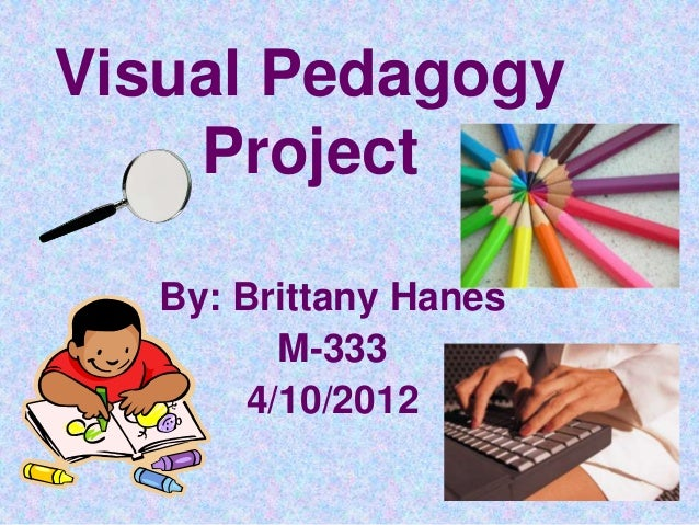 Visual Pedagogy    Project   By: Brittany Hanes          M-333        4/10/2012