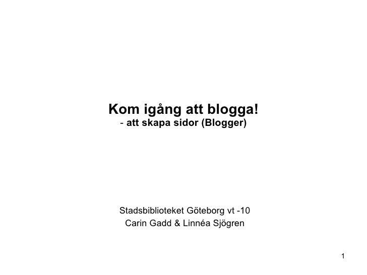Kom igång att blogga! -  att skapa sidor (Blogger) Stadsbiblioteket Göteborg vt -10 Carin Gadd & Linnéa Sjögren