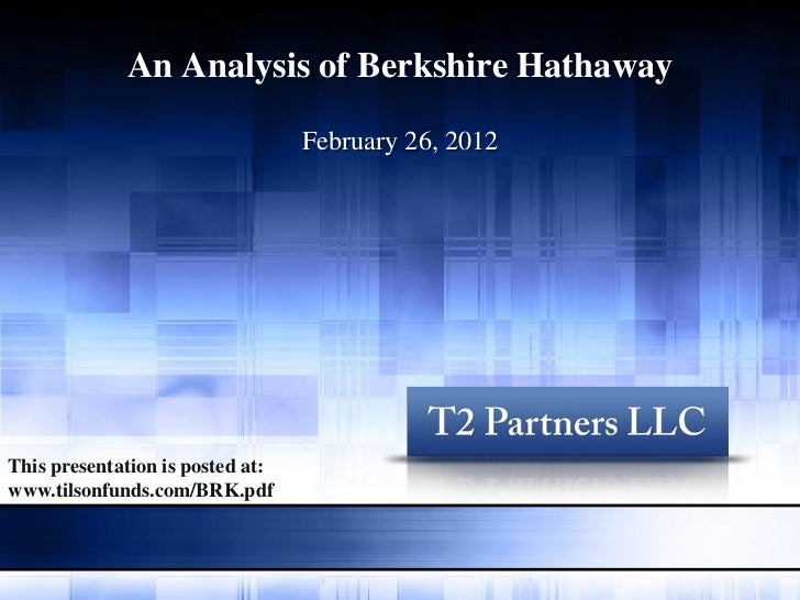 An Analysis of Berkshire Hathaway                                  February 26, 2012This presentation is posted at:www.til...