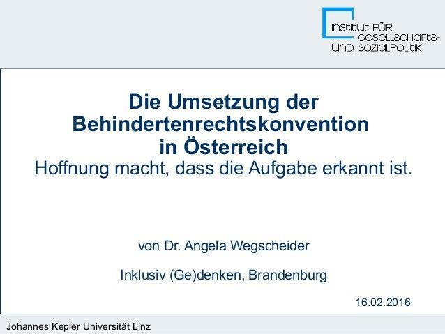 Johannes Kepler Universität Linz 16.02.2016 Die Umsetzung der Behindertenrechtskonvention in Österreich Hoffnung macht, da...