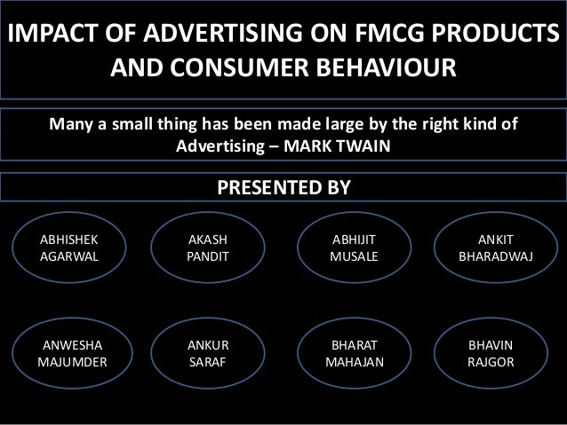 IMPACT OF ADVERTISING ON FMCG PRODUCTS AND CONSUMER BEHAVIOUR Many a small thing has been made large by the right kind of ...