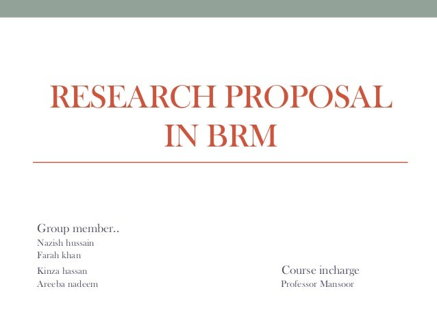 RESEARCH PROPOSAL IN BRM Group member.. Nazish hussain Farah khan Kinza hassan Course incharge Areeba nadeem Professor Man...