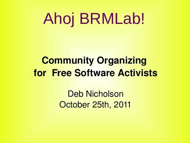 Ahoj BRMLab! CommunityOrganizing forFreeSoftwareActivists DebNicholson October25th,2011