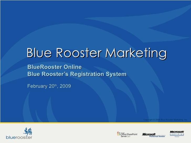 Blue Rooster Marketing  BlueRooster Online Blue Rooster's Registration System February 20 th , 2009 Copyright © 2008 Blue ...