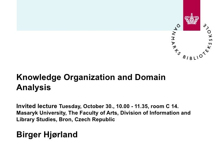 Knowledge Organization and Domain Analysis  Invited lecture  Tuesday, October 30., 10.00 - 11.35, room C 14. Masaryk Unive...
