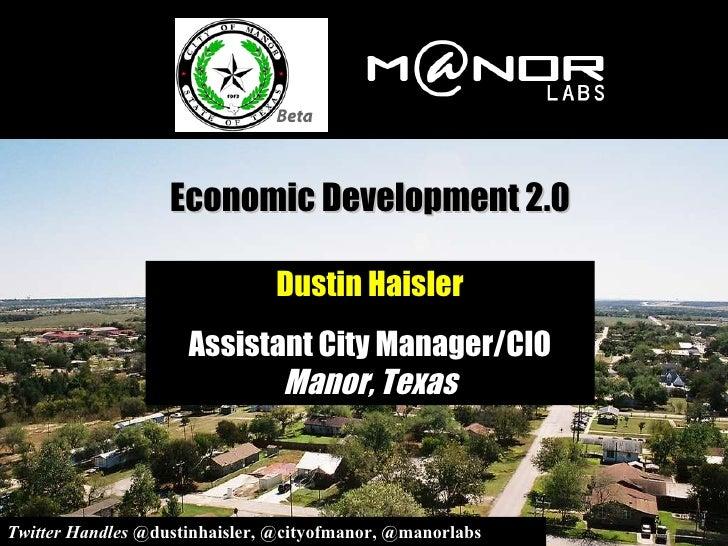 Economic Development 2.0 Dustin Haisler Assistant City Manager/CIO  Manor, Texas Twitter Handles  @dustinhaisler, @cityofm...