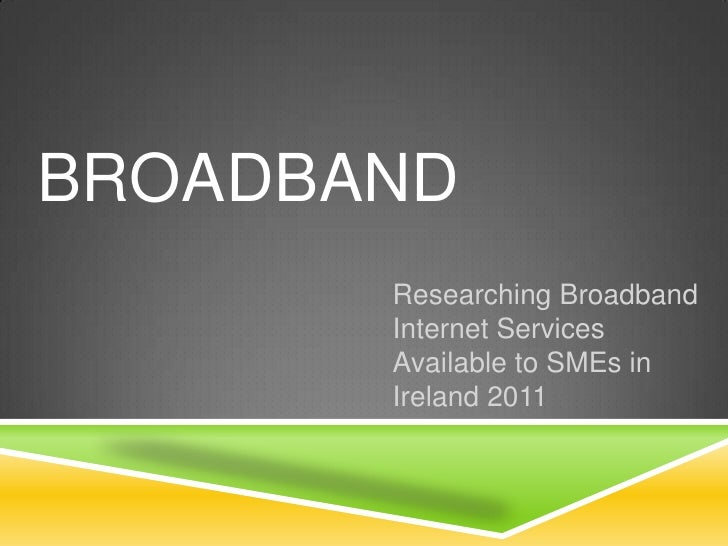 Broadband<br />Researching Broadband Internet Services Available to SMEs in Ireland 2011<br />