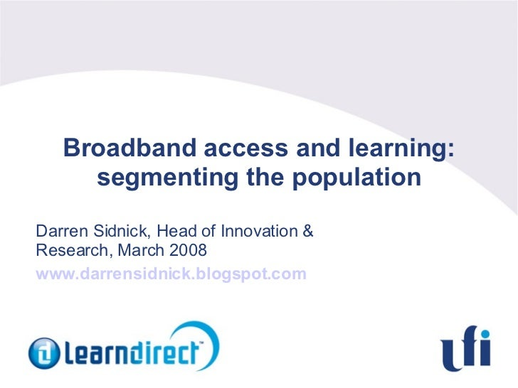 Broadband access and learning: segmenting the population Darren Sidnick, Head of Innovation & Research, March 2008 www.dar...