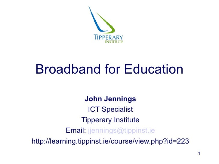 Broadband for Education John Jennings ICT Specialist Tipperary Institute Email:  [email_address] http://learning.tippinst....
