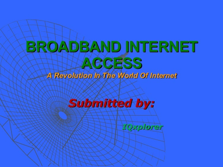 BROADBAND INTERNET ACCESS A Revolution In The World Of Internet <ul><li>Submitted by: </li></ul><ul><ul><ul><ul><li>IQxplo...