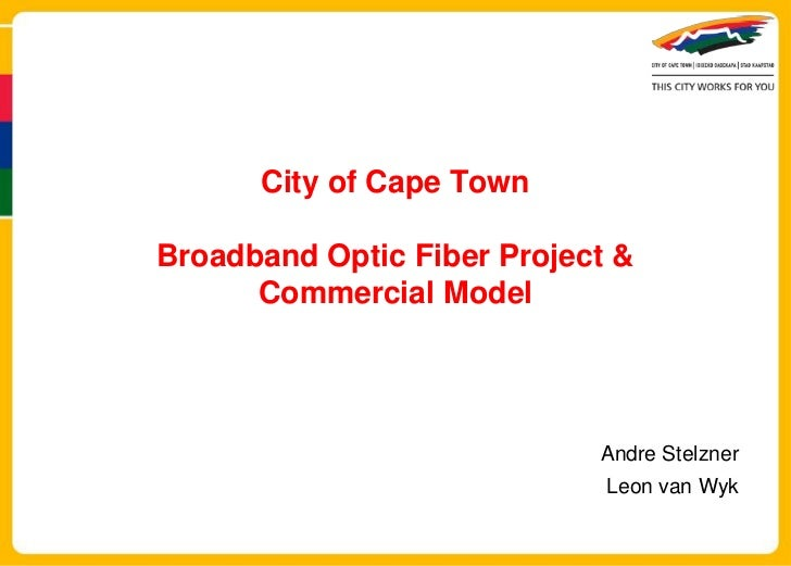 City of Cape TownBroadband Optic Fiber Project &      Commercial Model                            Andre Stelzner          ...