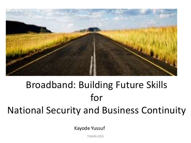 Broadband: Building Future Skills for National Security and Business Continuity Kayode Yussuf TINAPA 2013