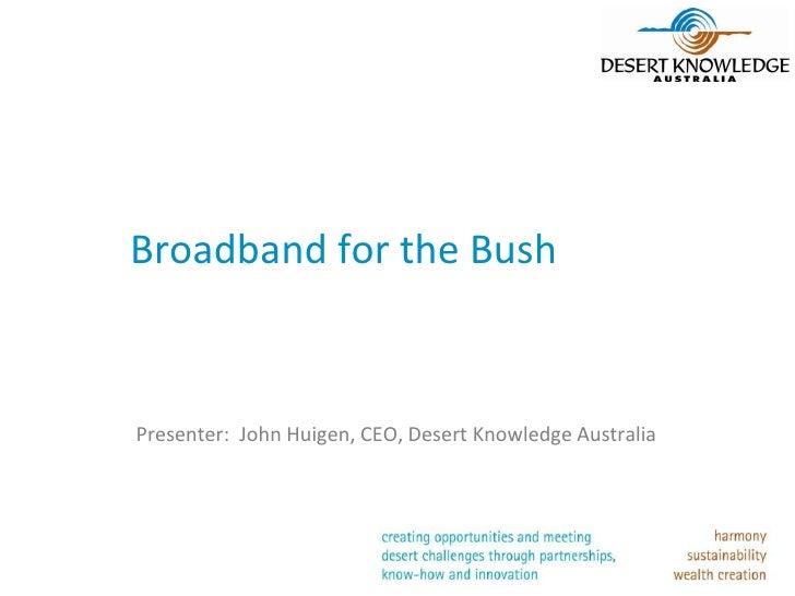 Broadband for the BushPresenter: John Huigen, CEO, Desert Knowledge Australia