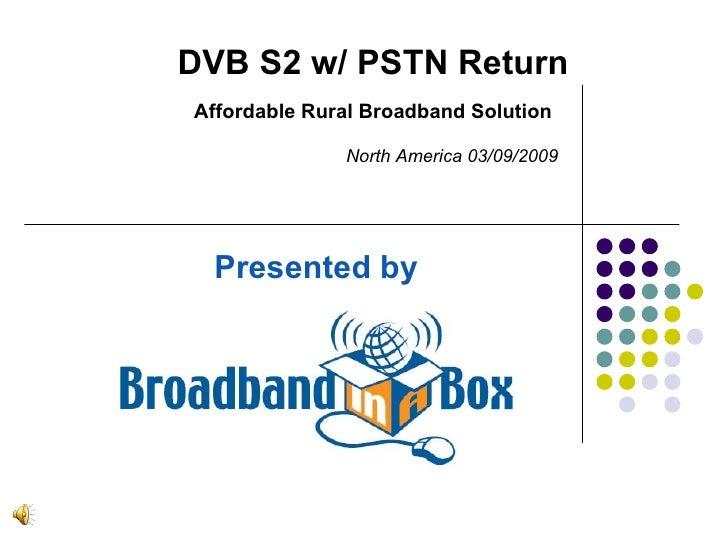 Presented by DVB S2 w/ PSTN Return Affordable Rural Broadband Solution North America 03/09/2009