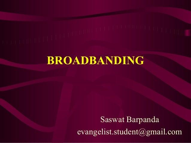 BROADBANDING         Saswat Barpanda   evangelist.student@gmail.com