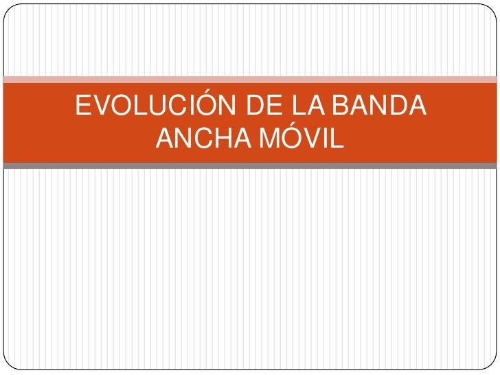 EVOLUCIÓN DE LA BANDA     ANCHA MÓVIL
