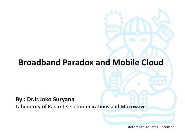 Broadband Paradox and Mobile CloudBy : Dr.Ir.Joko SuryanaLaboratory of Radio Telecommunications and Microwave             ...